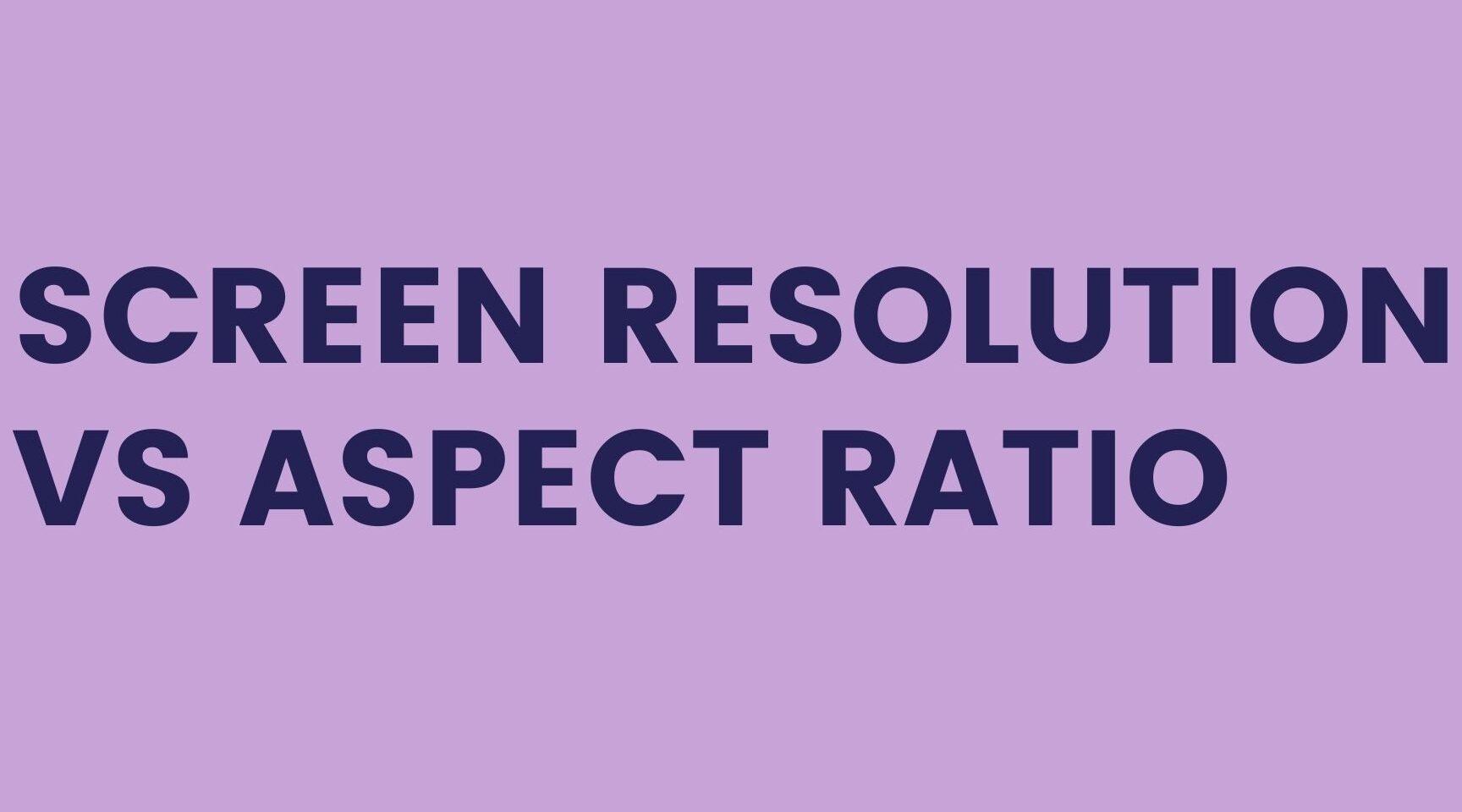 SCREEN RESOLUTION VS ASPECT RATIO