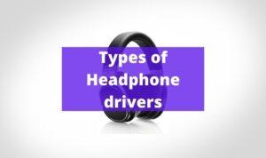 Types of Headphone drivers